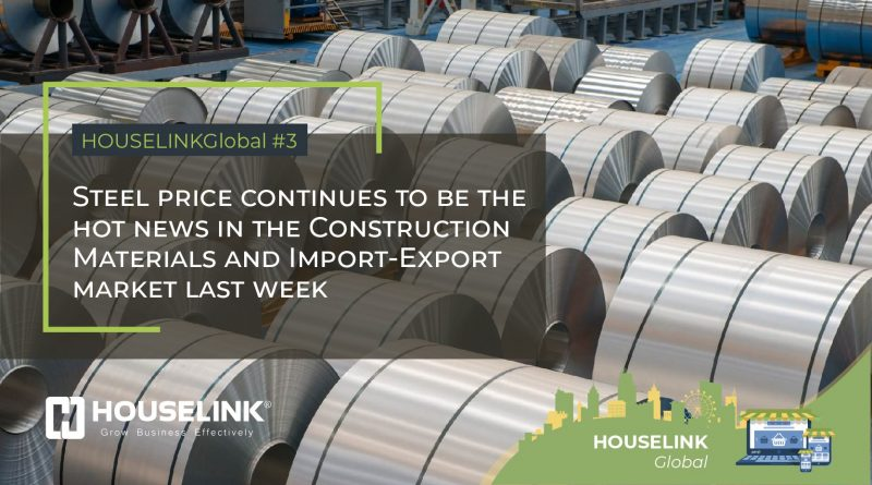 HOUSELINKGlobal #3: Steel price continues to be the hot news in the Construction Materials and Import-Export market last week